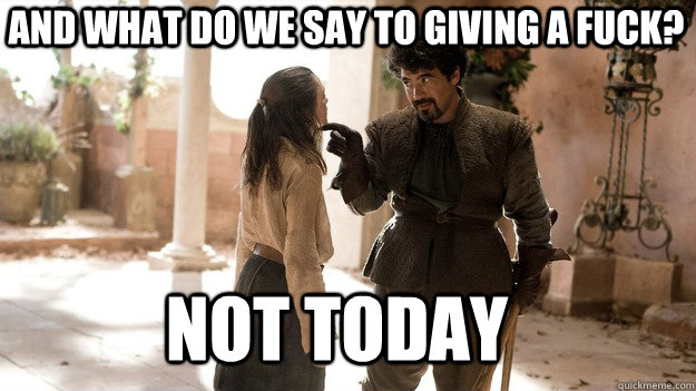 and what do we say to giving a fuck not today - Arya not today