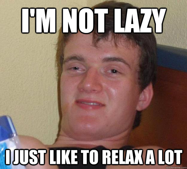 im not lazy i just like to relax a lot - 10 Guy