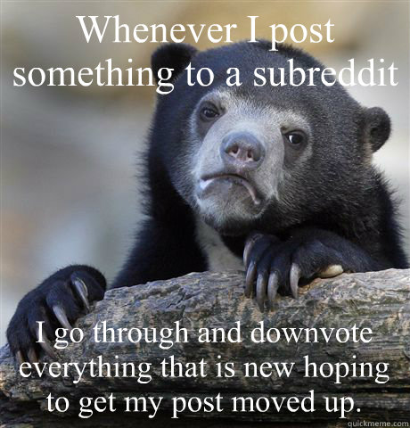 whenever i post something to a subreddit i go through and do - Confession Bear