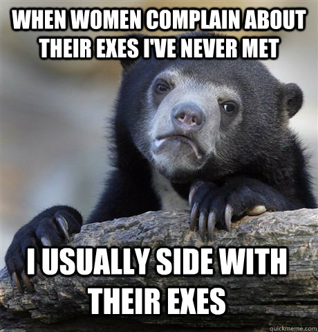 when women complain about their exes ive never met i usuall - Confession Bear