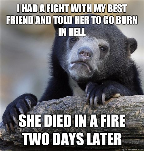 I had a fight with my best friend and told her to go burn in - Confession Bear