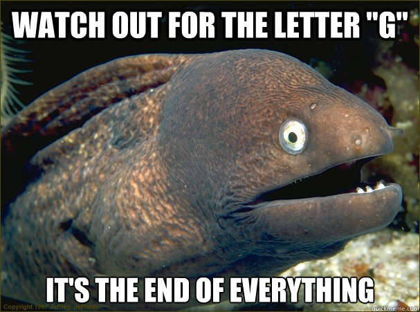 watch out for the letter g its the end of everything - Bad Joke Eel