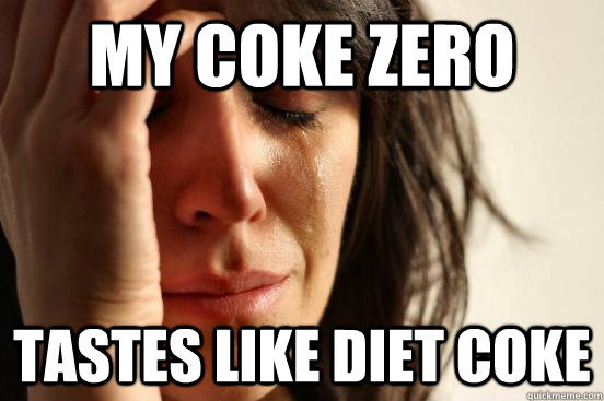 my coke zero tastes like diet coke - First World Problems