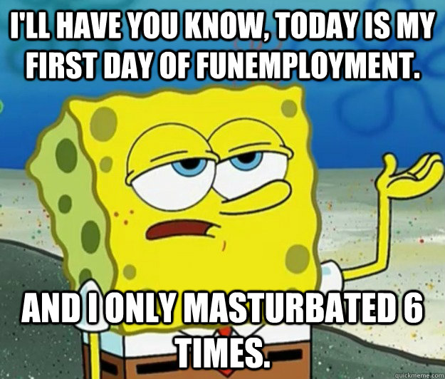 ill have you know today is my first day of funemployment  - Tough Spongebob