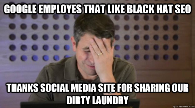 google employes that like black hat seo thanks social media  - Facepalm Matt Cutts