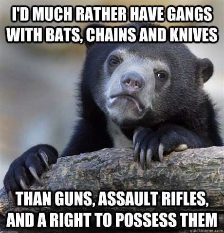 id much rather have gangs with bats chains and knives than - Confession Bear