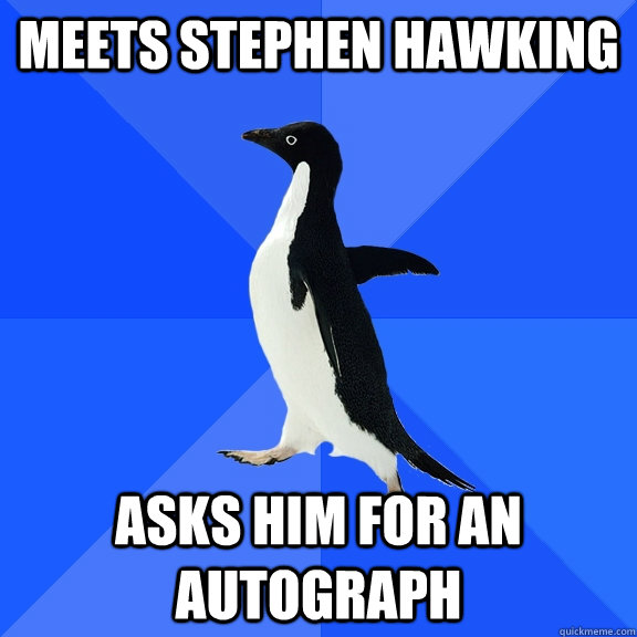 meets stephen hawking asks him for an autograph - Socially Awkward Penguin