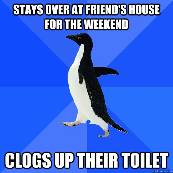 stays over at friends house for the weekend clogs up their  - Socially Awkward Penguin