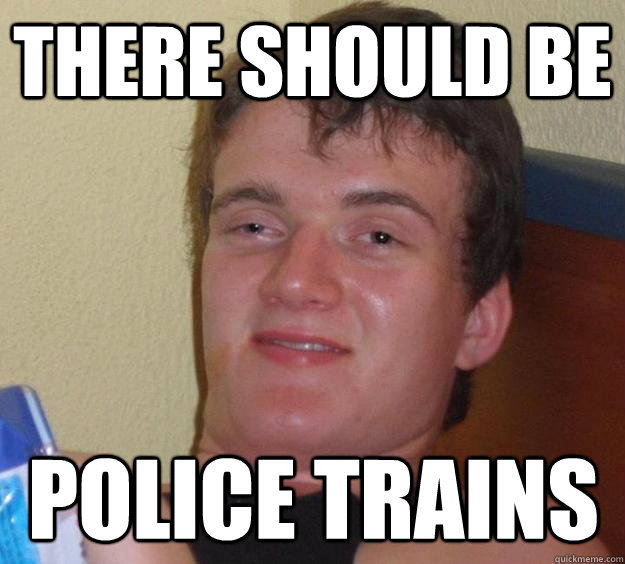 there should be police trains - 10 Guy