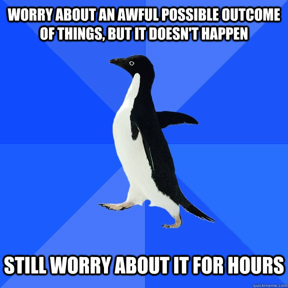 worry about an awful possible outcome of things but it does - Socially Awkward Penguin