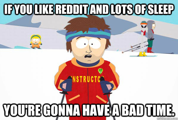 if you like reddit and lots of sleep youre gonna have a bad - South Park Ski Instructor