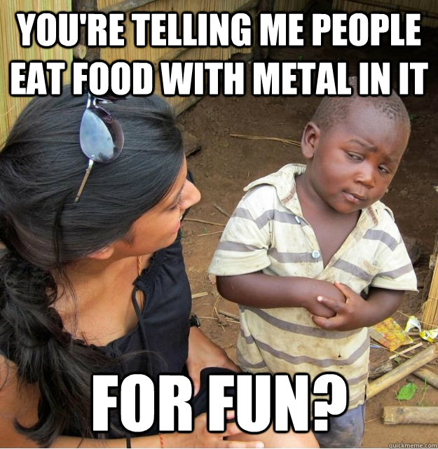 youre telling me people eat food with metal in it for fun - Skeptical Third World Kid