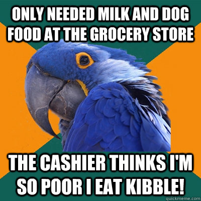 only needed milk and dog food at the grocery store the cashi - Paranoid Parrot