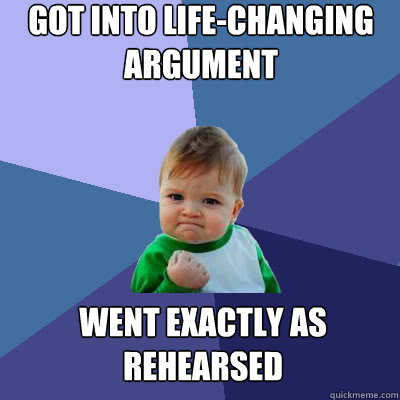 got into lifechanging argument went exactly as rehearsed - Success Baby