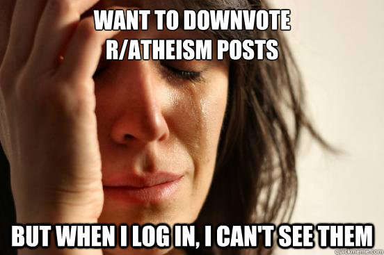 want to downvote ratheism posts but when i log in i cant - First World Problems
