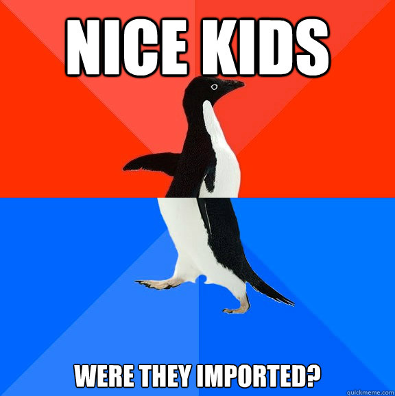 nice kids were they imported - Socially Awesome Awkward Penguin