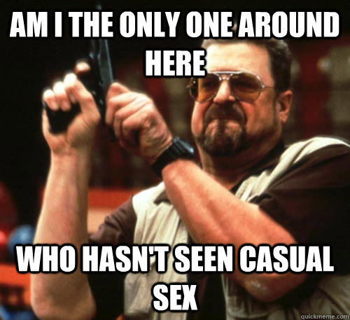 am i the only one around here who hasnt seen casual sex  - Am I The Only One Around Here