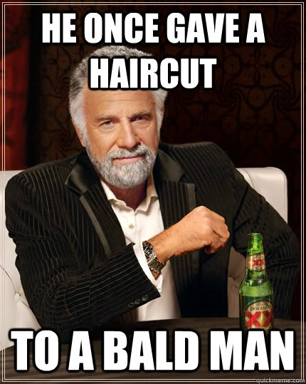 he once gave a haircut to a bald man - The Most Interesting Man In The World