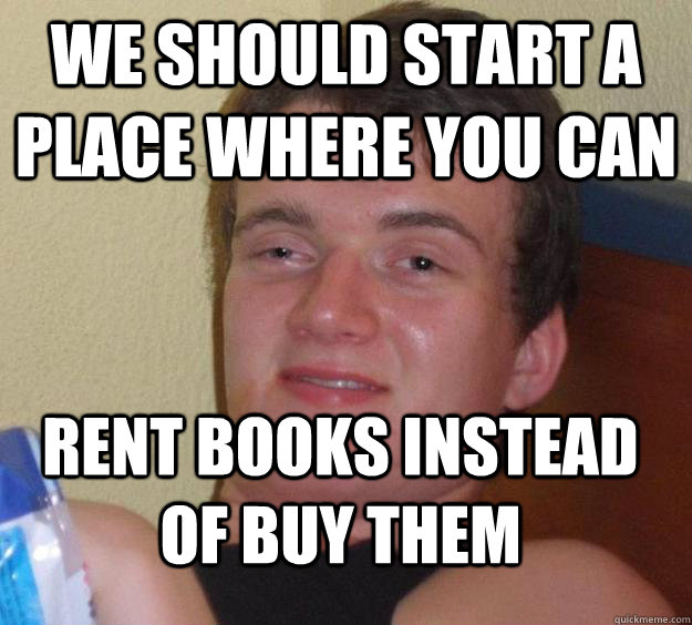 we should start a place where you can rent books instead of  - 10 Guy
