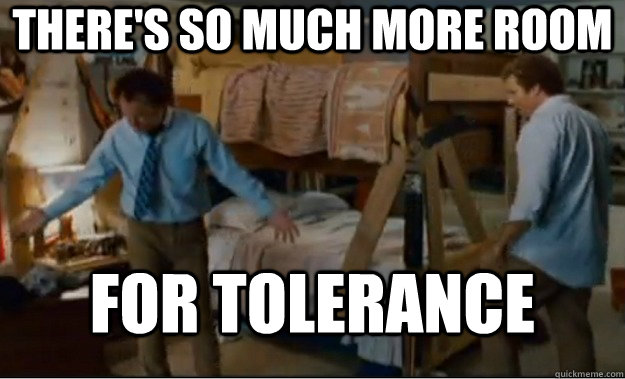 theres so much more room for tolerance  - Stepbrothers Activities