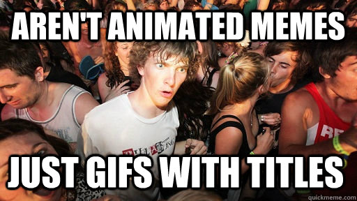 arent animated memes just gifs with titles - Sudden Clarity Clarence