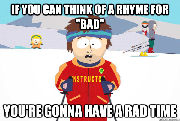 if you can think of a rhyme for bad youre gonna have a r - Super Cool Ski Instructor