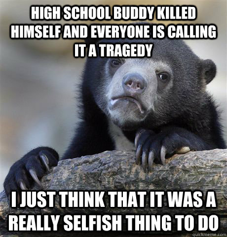 high school buddy killed himself and everyone is calling it  - Confession Bear
