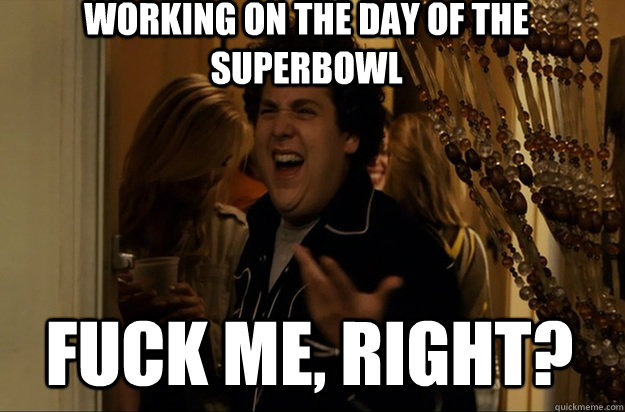 fuck me right working on the day of the superbowl - Fuck Me, Right