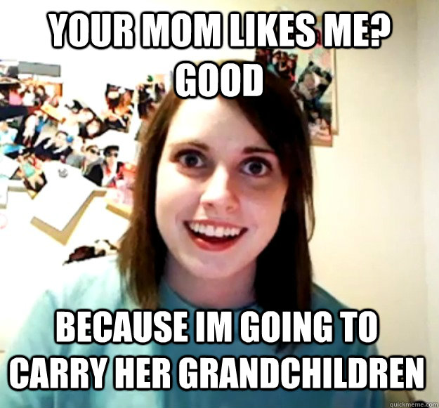 your mom likes me good because im going to carry her grandc - Overly Attached Girlfriend