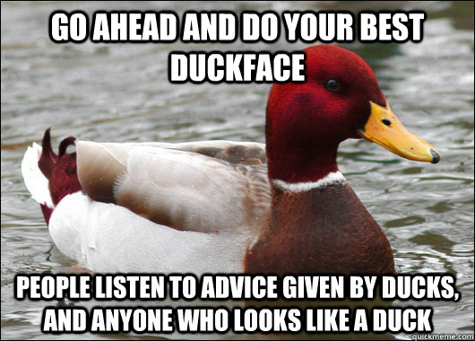 go ahead and do your best duckface people listen to advice g - Malicious Advice Mallard