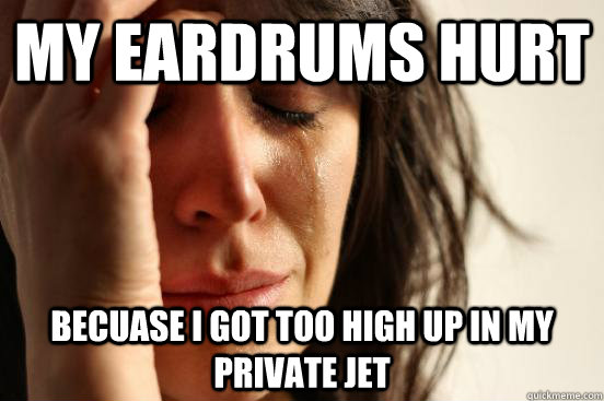 my eardrums hurt becuase i got too high up in my private jet - First World Problems