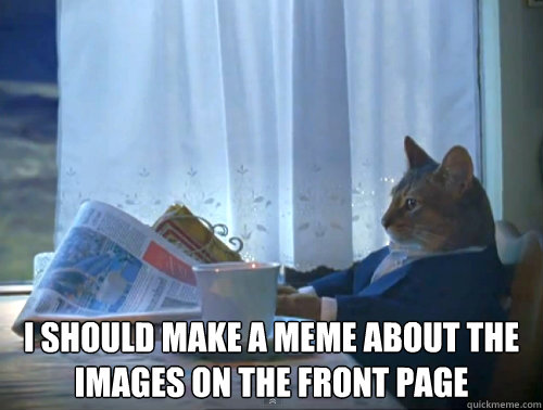 i should make a meme about the images on the front page - The One Percent Cat