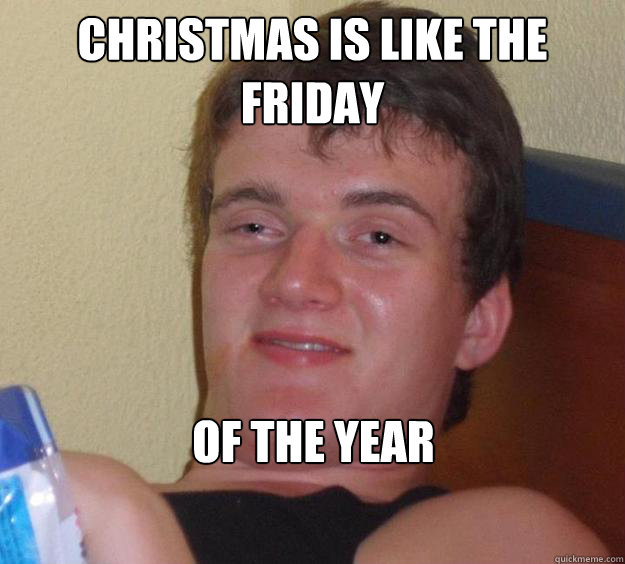 christmas is like the friday of the year - 10 Guy
