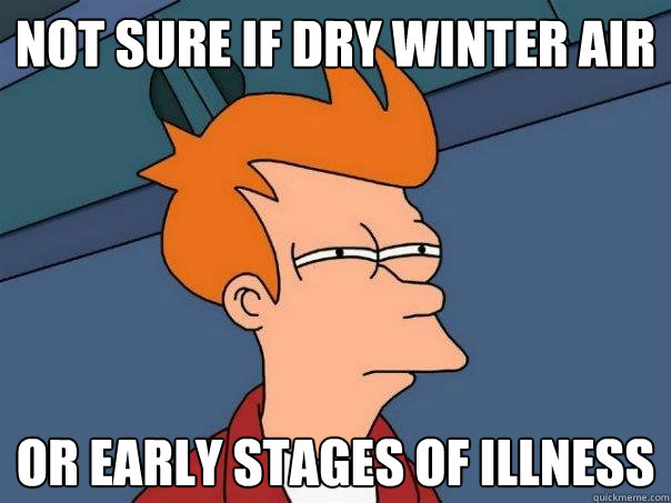 not sure if dry winter air or early stages of illness - Futurama Fry