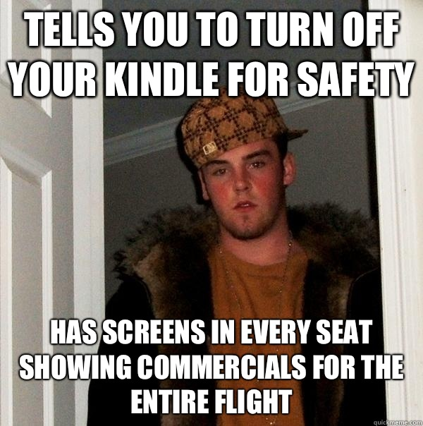 Tells you to turn off your Kindle for safety Has screens in  - Scumbag Steve