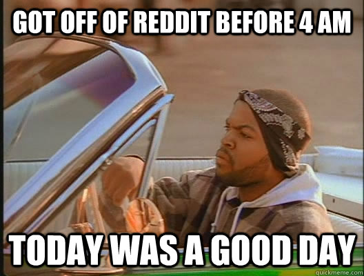 got off of reddit before 4 am today was a good day - today was a good day