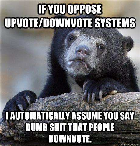 if you oppose upvotedownvote systems i automatically assume - Confession Bear