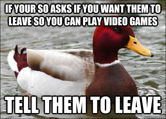 if your so asks if you want them to leave so you can play vi - Malicious Advice Mallard