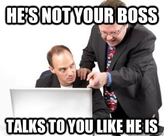 hes not your boss talks to you like he is - Annoying coworker