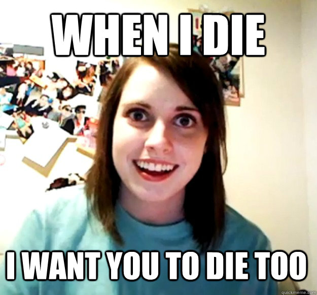 when i die i want you to die too - Overly Attached Girlfriend