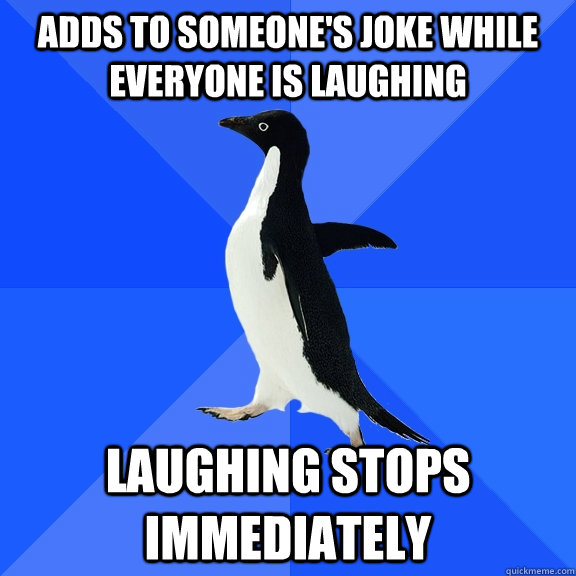 adds to someones joke while everyone is laughing laughing s - Socially Awkward Penguin