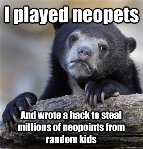 i played neopets and wrote a hack to steal millions of neopo - Confession Bear