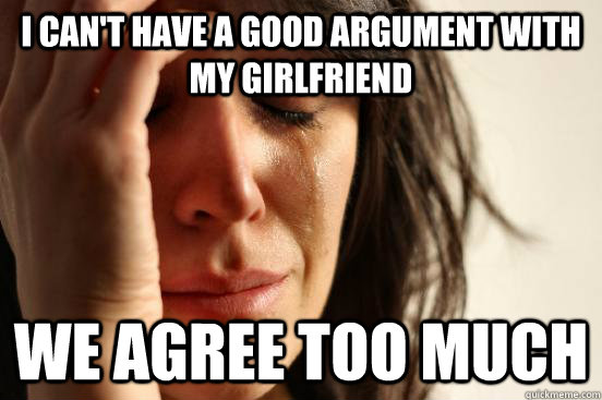 i cant have a good argument with my girlfriend we agree too - First World Problems
