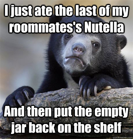 i just ate the last of my roommatess nutella and then put t - Confession Bear