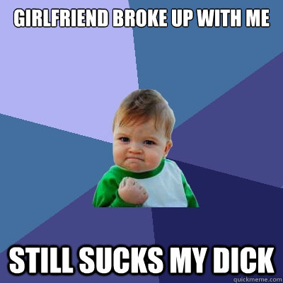 girlfriend broke up with me still sucks my dick - Success Kid