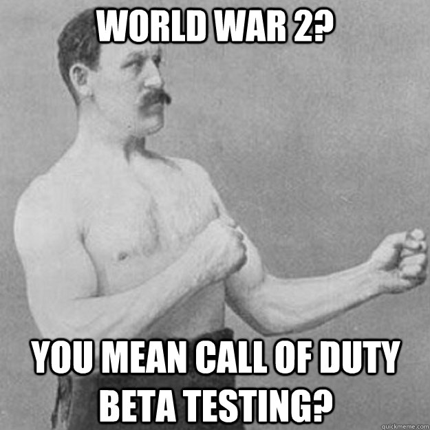 world war 2 you mean call of duty beta testing - overly manly man