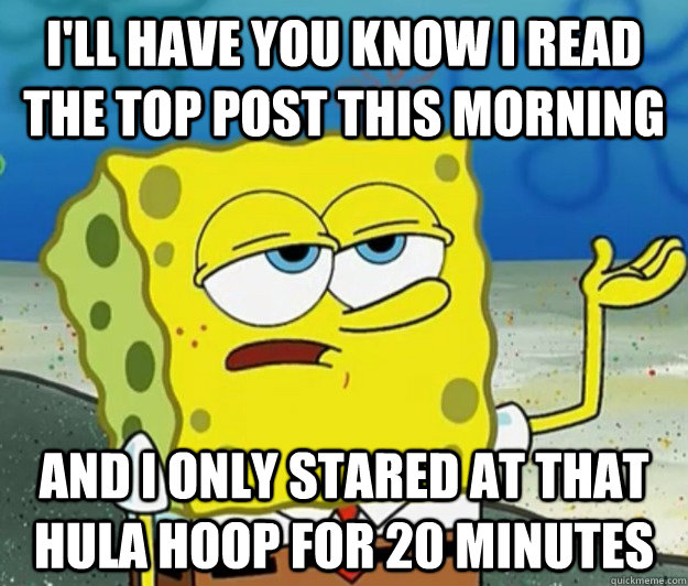 ill have you know i read the top post this morning and i on - Tough Spongebob