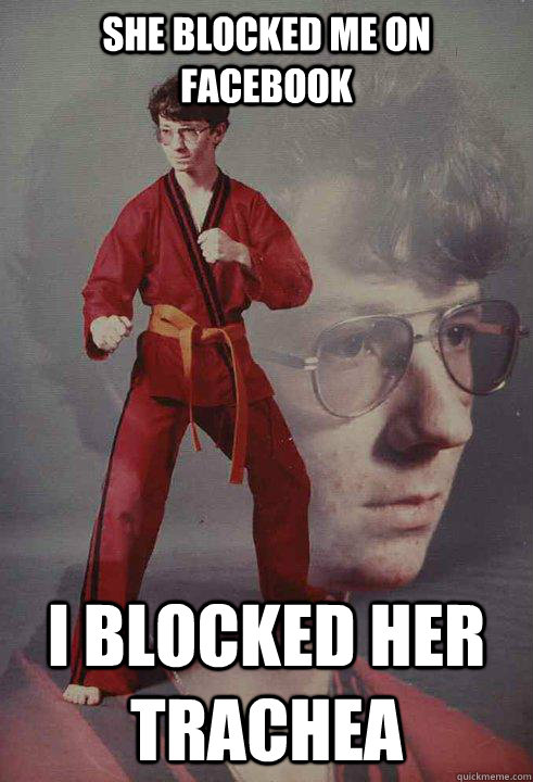 she blocked me on facebook i blocked her trachea  - Karate Kyle