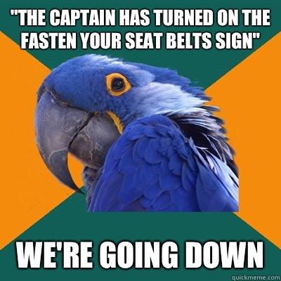 The captain has turned on the fasten your seat belts sign We - Paranoid Parrot