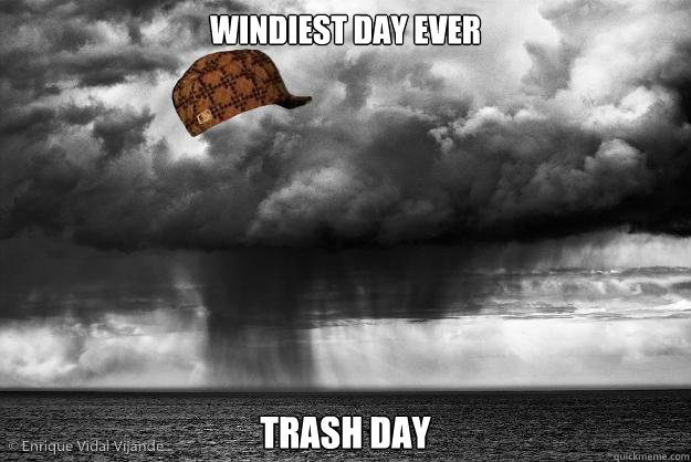 windiest day ever trash day - Scumbag Weather